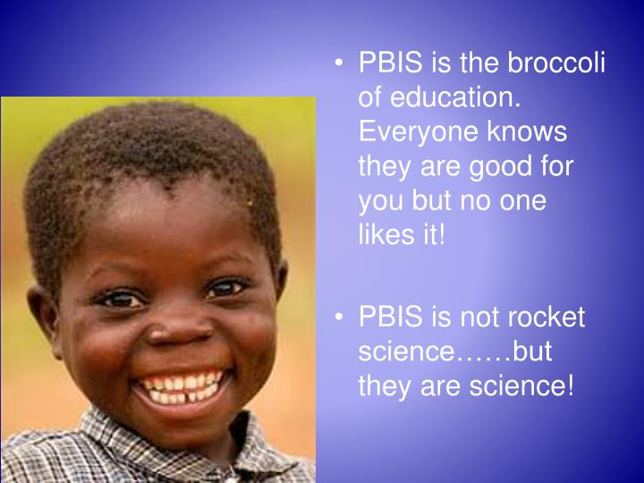 PBIS is the broccoli of education.  Everyone knows they are good for you but no one likes it!