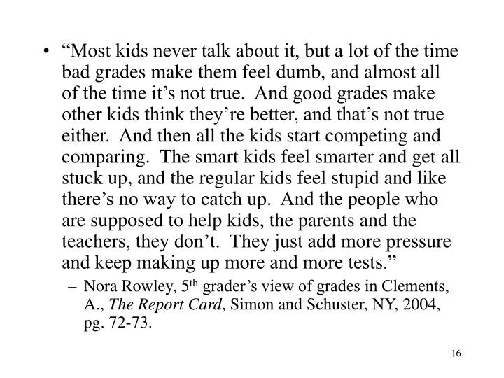 """Most kids never talk about it, but a lot of the time bad grades make them feel dumb, and almost all of the time it's not true.  And good grades make other kids think they're better, and that's not true either.  And then all the kids start competing and comparing.  The smart kids feel smarter and get all stuck up, and the regular kids feel stupid and like there's no way to catch up.  And the people who are supposed to help kids, the parents and the teachers, they don't.  They just add more pressure and keep making up more and more tests."""