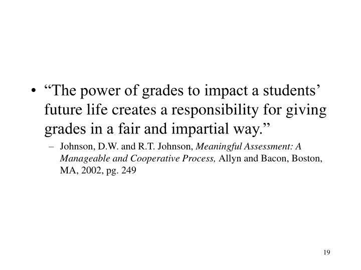 """The power of grades to impact a students' future life creates a responsibility for giving grades in a fair and impartial way."""
