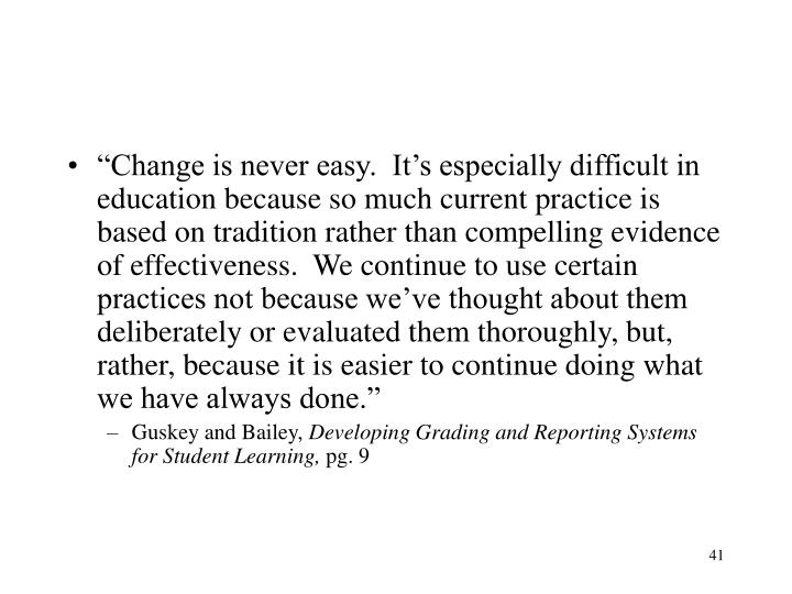 """Change is never easy.  It's especially difficult in education because so much current practice is based on tradition rather than compelling evidence of effectiveness.  We continue to use certain practices not because we've thought about them deliberately or evaluated them thoroughly, but, rather, because it is easier to continue doing what we have always done."""