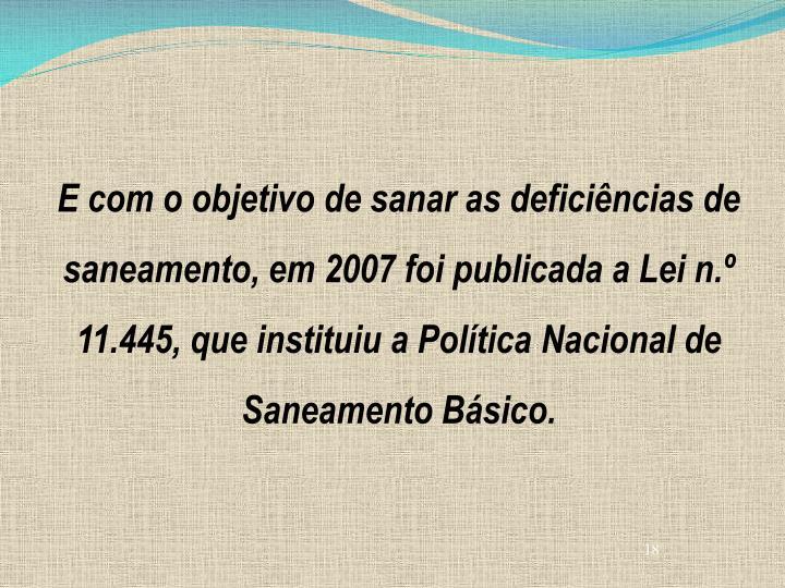 E com o objetivo de sanar as deficiências de saneamento, em 2007 foi publicada a Lei n.º 11.445, que instituiu a Política Nacional de Saneamento Básico.
