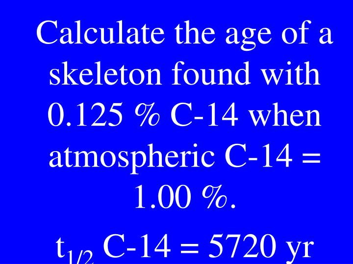 Calculate the age of a skeleton found with 0.125 % C-14 when atmospheric C-14 = 1.00 %.