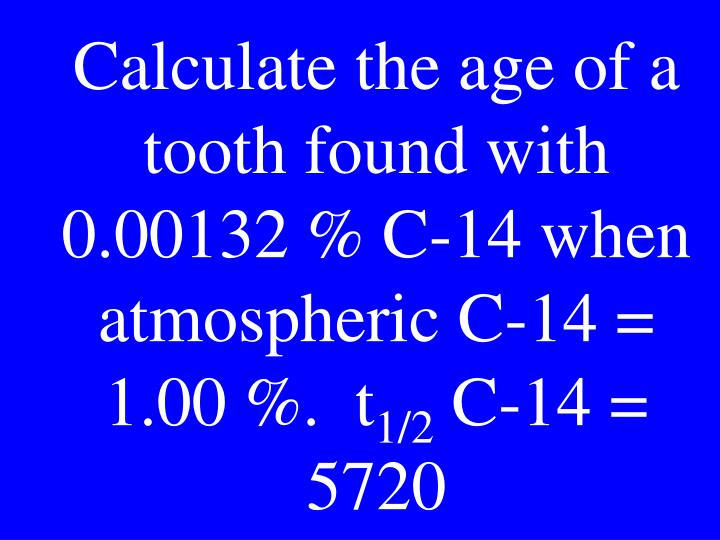 Calculate the age of a tooth found with 0.00132 % C-14 when atmospheric C-14 = 1.00 %.  t