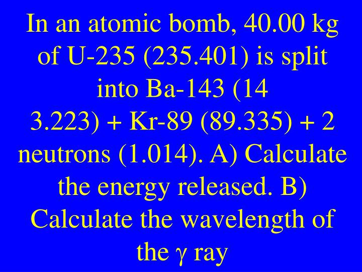 In an atomic bomb, 40.00 kg of U-235 (235.401) is split into Ba-143 (14