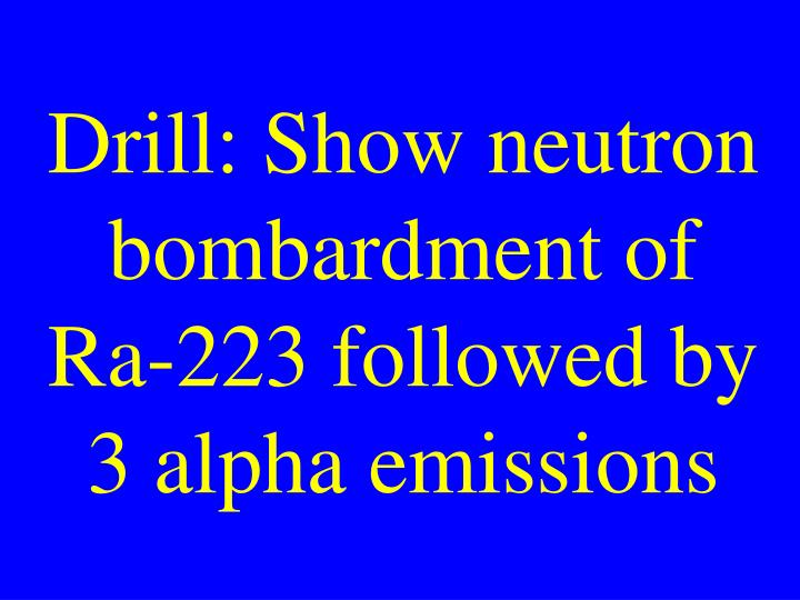 Drill: Show neutron bombardment of Ra-223 followed by 3 alpha emissions