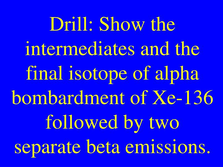 Drill: Show the intermediates and the final isotope of alpha bombardment of Xe-136 followed by two separate beta emissions.