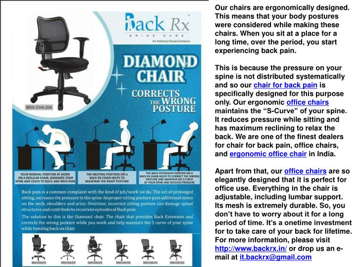 Our chairs are ergonomically designed. This means that your body postures were considered while making these chairs. When you sit at a place for a long time, over the period, you start experiencing back pain.