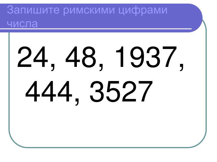 Запишите римскими цифрами числа