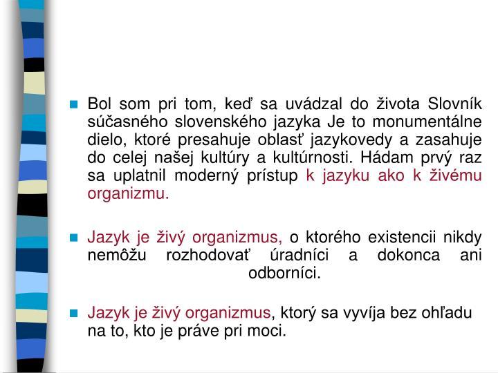 Bol som pri tom, keď sa uvádzal do života Slovník súčasného slovenského jazyka Je to monumentálne dielo, ktoré presahuje oblasť jazykovedy a zasahuje do celej našej kultúry a kultúrnosti. Hádam prvý raz sa uplatnil moderný