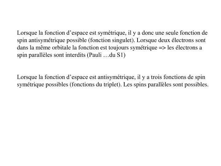 Lorsque la fonction d'espace est symétrique, il y a donc une seule fonction de spin antisymétrique possible (fonction singulet). Lorsque deux électrons sont dans la même orbitale la fonction est toujours symétrique => les électrons a spin parallèles sont interdits (Pauli …du S1)