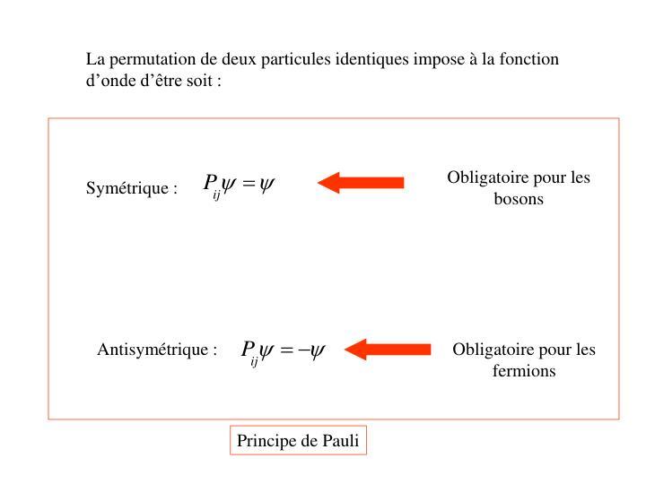 La permutation de deux particules identiques impose à la fonction d'onde d'être soit :