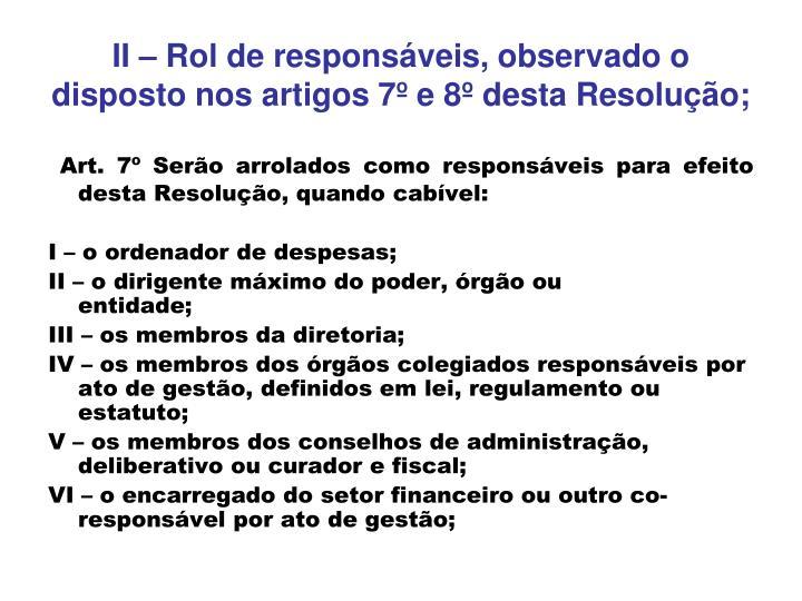 II – Rol de responsáveis, observado o disposto nos artigos 7º e 8º desta Resolução;