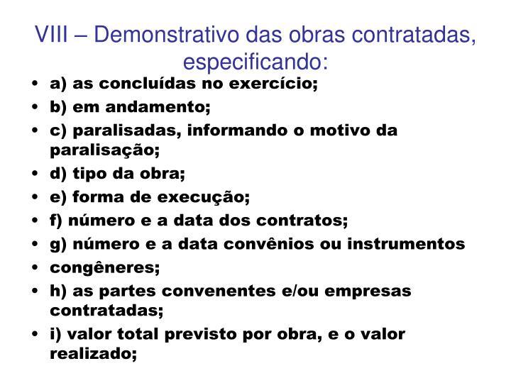 VIII – Demonstrativo das obras contratadas, especificando: