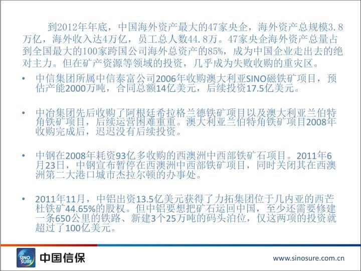 到2012年年底,中国海外资产最大的47家央企,海外资产总规模3.8万亿,海外收入达4万亿,员工总人数44.8万。47家央企海外资产总量占到全国最大的100家跨国公司海外总资产的85%,成为中国企业走出去的绝对主力。