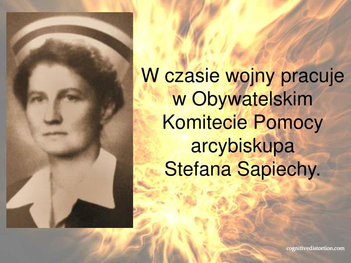 W czasie wojny pracuje w Obywatelskim Komitecie Pomocy arcybiskupa        Stefana Sapiechy.
