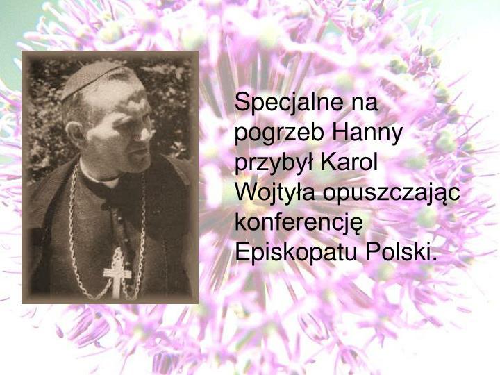 Specjalne na pogrzeb Hanny przybył Karol Wojtyła opuszczając konferencję  Episkopatu Polski.