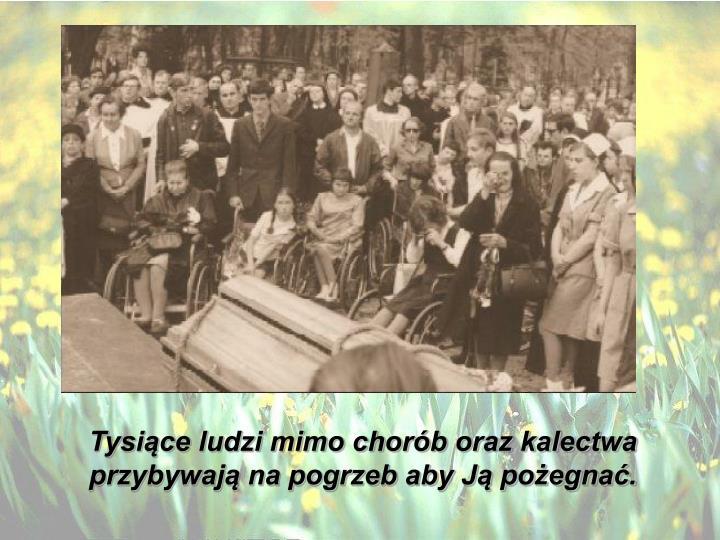 Tysiące ludzi mimo chorób oraz kalectwa przybywają na pogrzeb aby Ją pożegnać.