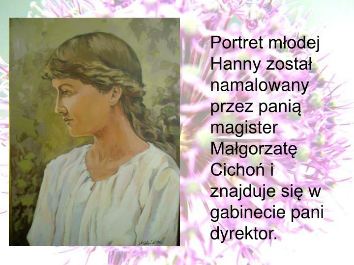 Portret młodej Hanny został namalowany przez panią magister Małgorzatę Cichoń i znajduje się w gabinecie pani dyrektor.