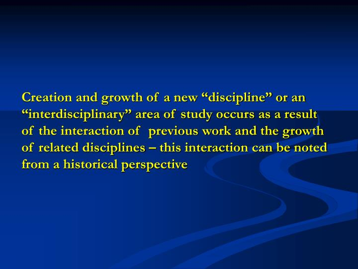 "Creation and growth of a new ""discipline"" or an ""interdisciplinary"" area of study occurs as a result of the interaction of  previous work and the growth of related disciplines – this interaction can be noted from a historical perspective"