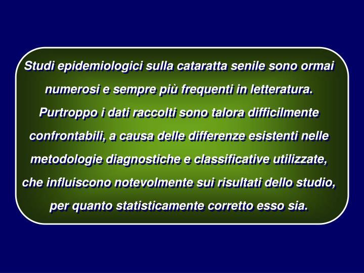 Studi epidemiologici sulla cataratta senile sono ormai numerosi e sempre più frequenti in letteratura.