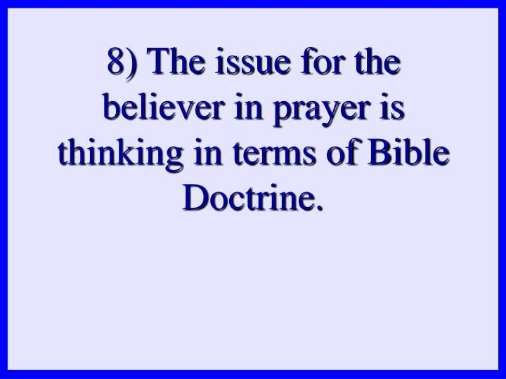 8) The issue for the believer in prayer is thinking in terms of Bible Doctrine.