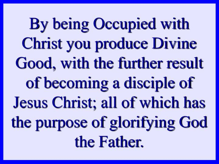 By being Occupied with Christ you produce Divine Good, with the further result of becoming a disciple of Jesus Christ; all of which has the purpose of glorifying God the Father.