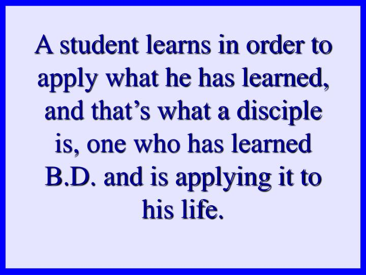 A student learns in order to apply what he has learned, and that's what a disciple is, one who has learned B.D. and is applying it to his life.
