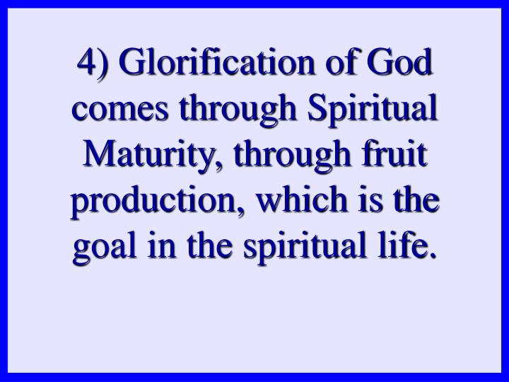 4) Glorification of God comes through Spiritual Maturity, through fruit production, which is the goal in the spiritual life.