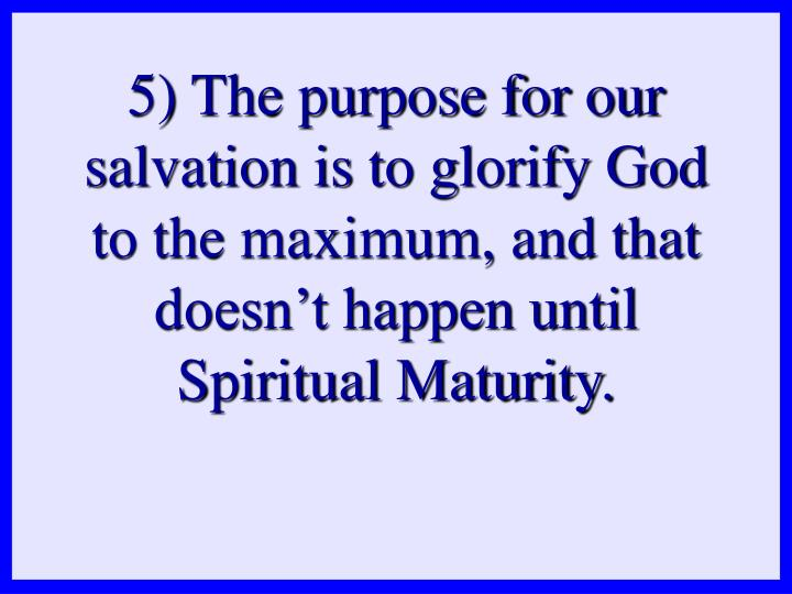 5) The purpose for our salvation is to glorify God to the maximum, and that doesn't happen until Spiritual Maturity.