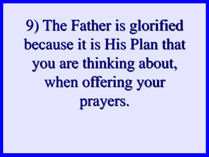 9) The Father is glorified because it is His Plan that you are thinking about, when offering your prayers.