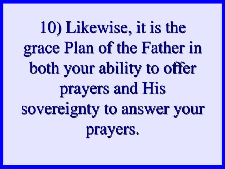 10) Likewise, it is the grace Plan of the Father in both your ability to offer prayers and His sovereignty to answer your prayers.