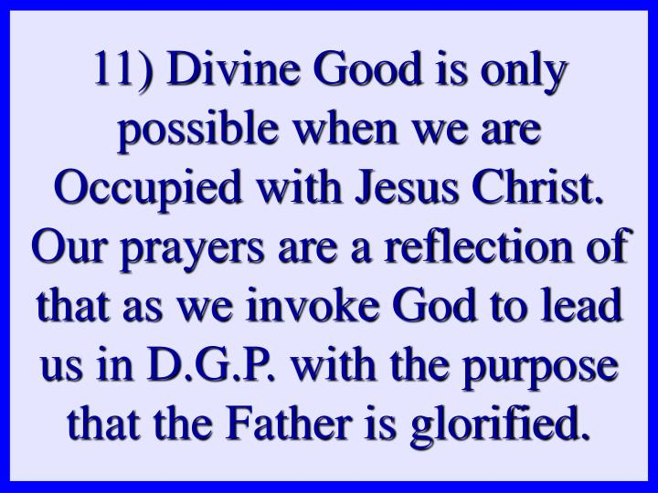 11) Divine Good is only possible when we are Occupied with Jesus Christ. Our prayers are a reflection of that as we invoke God to lead us in D.G.P. with the purpose that the Father is glorified.