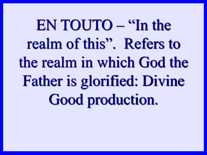 "EN TOUTO – ""In the realm of this"".  Refers to the realm in which God the Father is glorified: Divine Good production."