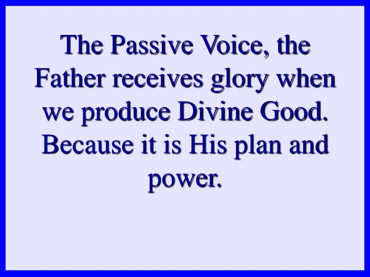 The Passive Voice, the Father receives glory when we produce Divine Good. Because it is His plan and power.
