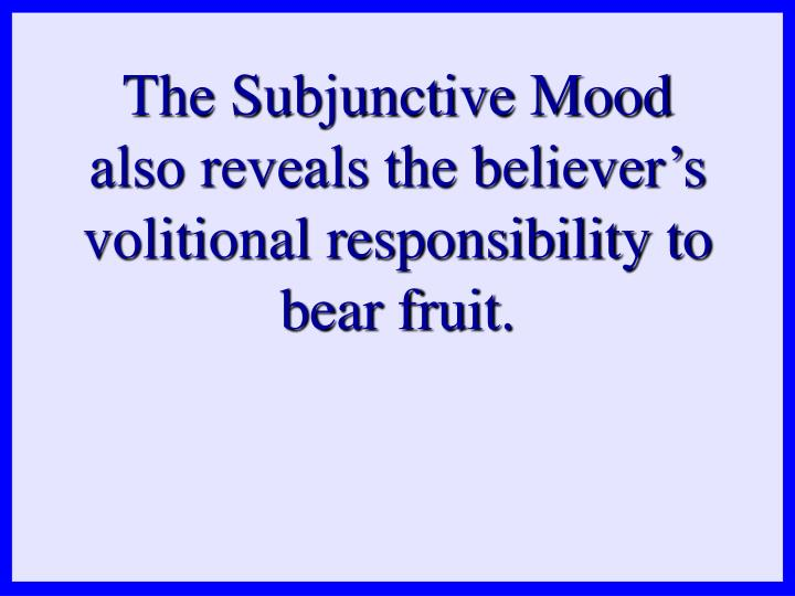 The Subjunctive Mood also reveals the believer's volitional responsibility to bear fruit.
