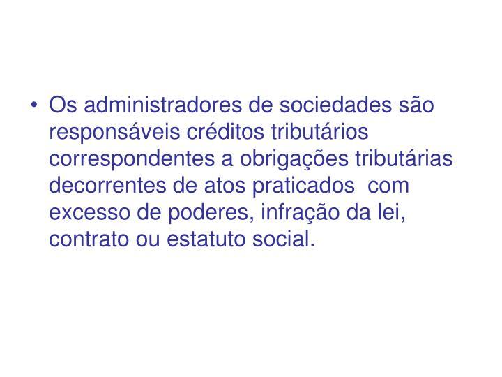 Os administradores de sociedades são responsáveis créditos tributários correspondentes a obrigações tributárias decorrentes de atos praticados  com excesso de poderes, infração da lei, contrato ou estatuto social.