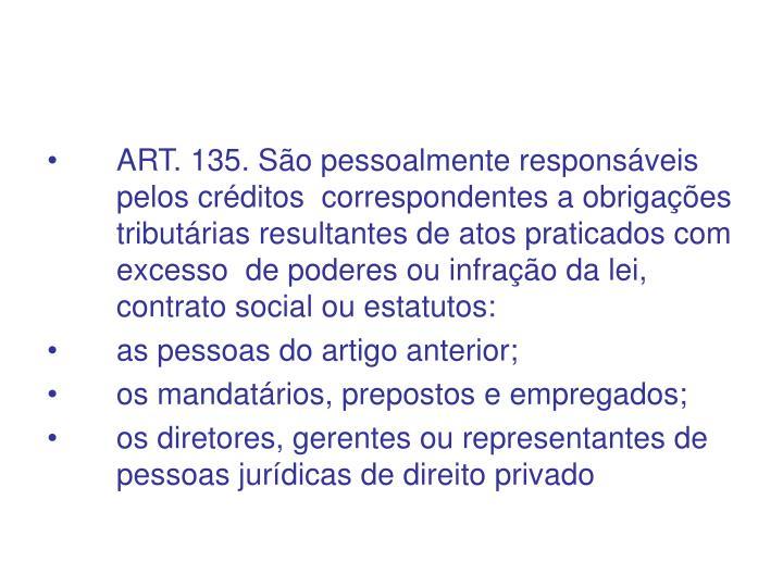 ART. 135. São pessoalmente responsáveis pelos créditos  correspondentes a obrigações  tributárias resultantes de atos praticados com excesso  de poderes ou infração da lei, contrato social ou estatutos: