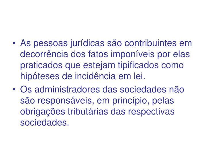 As pessoas jurídicas são contribuintes em decorrência dos fatos imponíveis por elas praticados que estejam tipificados como hipóteses de incidência em lei.