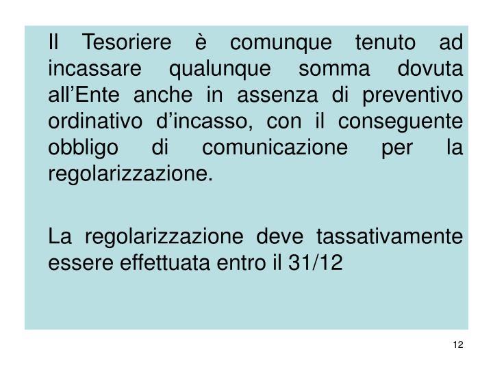 Il Tesoriere è comunque tenuto ad incassare qualunque somma dovuta all'Ente anche in assenza di preventivo ordinativo d'incasso, con il conseguente obbligo di comunicazione per la regolarizzazione.