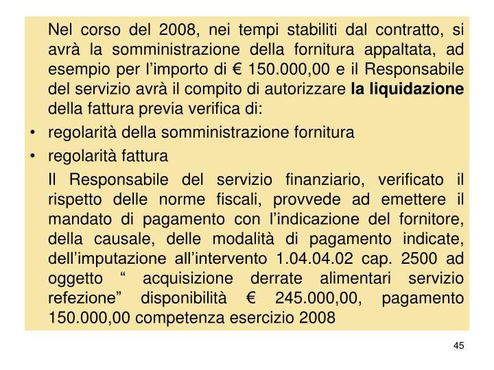 Nel corso del 2008, nei tempi stabiliti dal contratto, si avrà la somministrazione della fornitura appaltata, ad esempio per l'importo di € 150.000,00 e il Responsabile del servizio avrà il compito di autorizzare