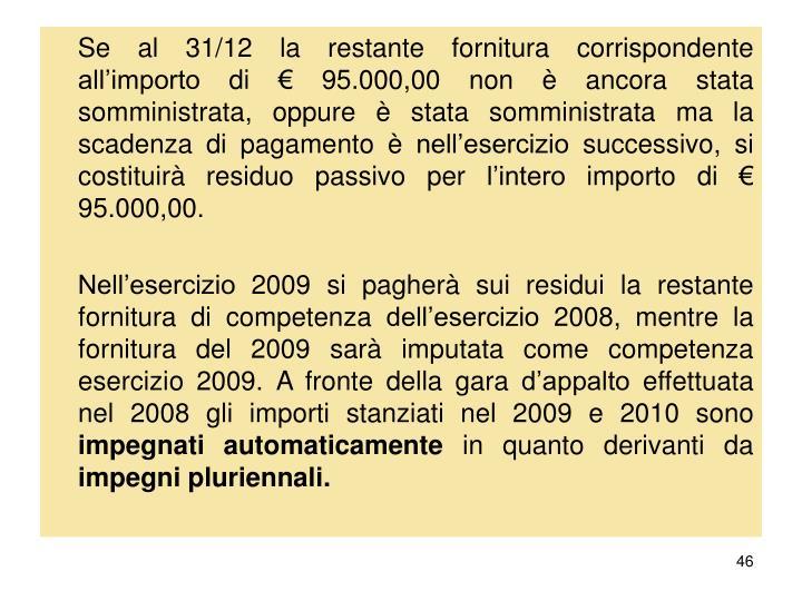 Se al 31/12 la restante fornitura corrispondente all'importo di € 95.000,00 non è ancora stata somministrata, oppure è stata somministrata ma la scadenza di pagamento è nell'esercizio successivo, si costituirà residuo passivo per l'intero importo di € 95.000,00.