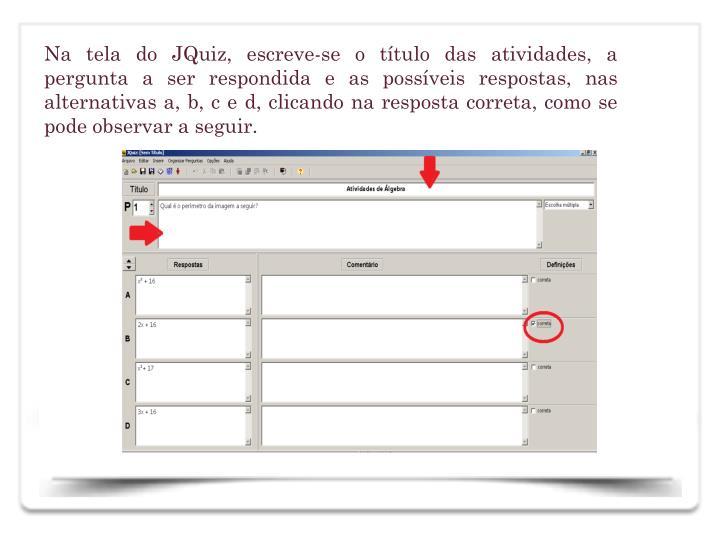 Na tela do JQuiz, escreve-se o ttulo das atividades, a pergunta a ser respondida e as possveis respostas, nas alternativas a, b, c e d, clicando na resposta correta, como se pode observar a seguir.