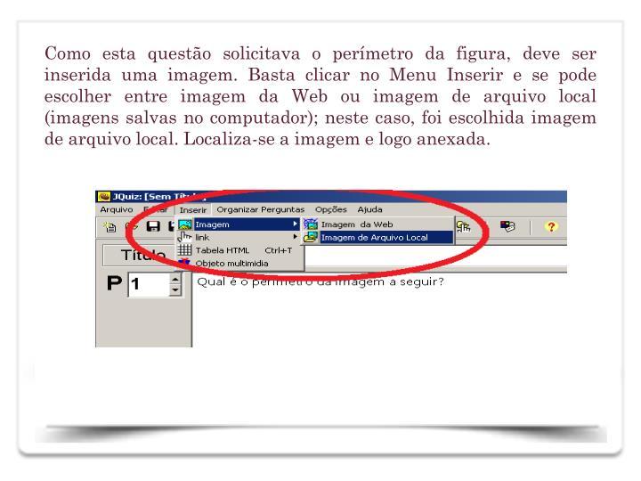 Como esta questo solicitava o permetro da figura, deve ser inserida uma imagem. Basta clicar no Menu Inserir e se pode escolher entre imagem da Web ou imagem de arquivo local (imagens salvas no computador); neste caso, foi escolhida imagem de arquivo local. Localiza-se a imagem e logo anexada.