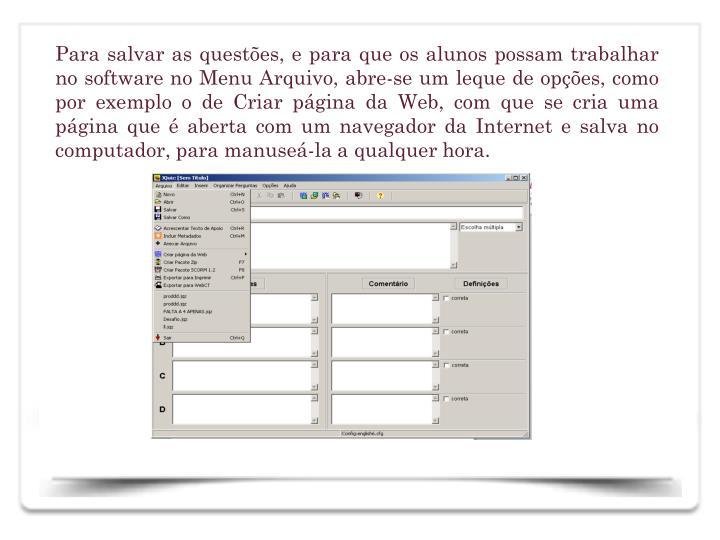 Para salvar as questes, e para que os alunos possam trabalhar no software no Menu Arquivo, abre-se um leque de opes, como por exemplo o de Criar pgina da Web, com que se cria uma pgina que  aberta com um navegador da Internet e salva no computador, para manuse-la a qualquer hora.