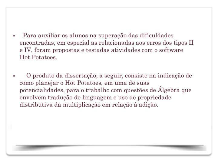 Para auxiliar os alunos na superao das dificuldades encontradas, em especial as relacionadas aos erros dos tipos II e IV, foram propostas e testadas atividades com o software Hot Potatoes.