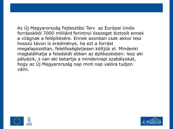 Az Új Magyarország Fejlesztési Terv  az Európai Uniós forrásokból 7000 milliárd forintnyi összeget biztosít ennek a világnak a felépítésére. Ennek azonban csak akkor lesz hosszú távon is eredménye, ha ezt a forrást megalapozottan, felelősségteljesen költjük el. Mindenki megtalálhatja a feladatát ebben az építkezésben: lesz aki pályázik, s van aki betartja a mindennapi szabályokat, hogy az Új Magyarország nap mint nap valóra tudjon válni.