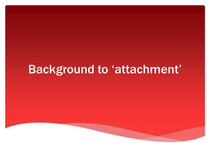 Background to 'attachment'