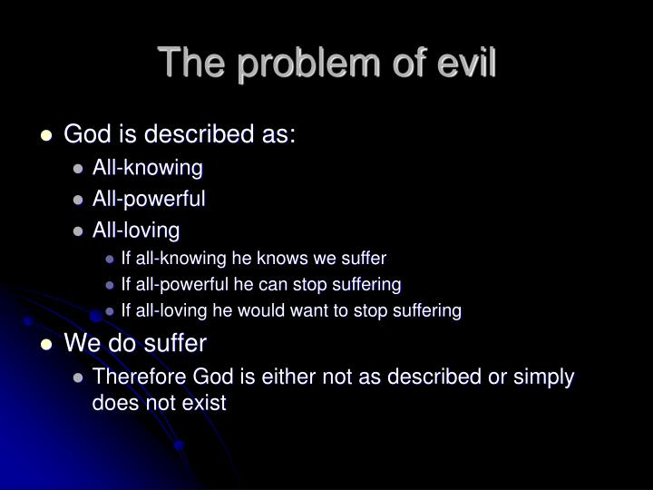 evil the problem Broadly speaking, the problem of evil can be formulated in two ways: either as a deductive argument or as an inductive argument perhaps the most well-known example of the former comes from the late.