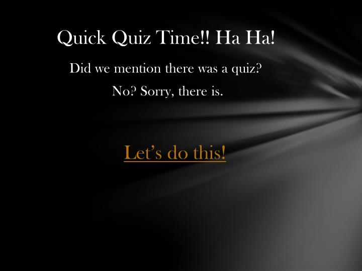 Quick Quiz Time!! Ha