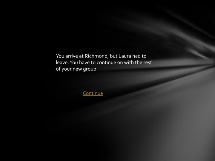 You arrive at Richmond, but Laura had to leave. You have to continue on with the rest of your new group.